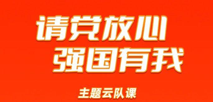 共青团中央请党放心强国有我云队课直播(时间+入口)