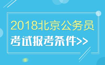 2018北京公务员考试报考条件(含京考学历、年龄、基层工作经历、应届生、在职研公务员报考要求)